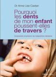 Anne-Lise Castan - Pourquoi les dents de mon enfant poussent-elles de travers ? - Comprendre et prévenir les malpositions dentaires.