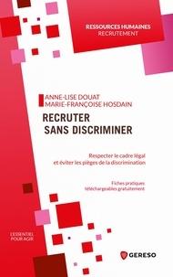 Anne-Lise Douat et Marie-Françoise Hosdain - Recruter sans discriminer - Respecter le cadre légal et éviter les pièges de la discrimination.