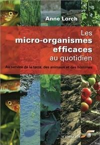 Anne Lorch - Les micro-organismes efficaces au quotidien - Au service de la terre, des animaux et des hommes.