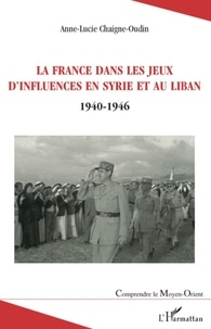 Anne-Lucie Chaigne-Oudin - La France dans les jeux d'influences en Syrie et au Liban - (1940-1946).