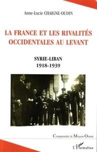Anne-Lucie Chaigne-Oudin - La france et les rivalités occidentales au levant.