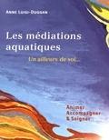 Anne Luigi-Duggan - Les médiations aquatiques : un ailleurs de soi... - Animer, accompagner & soigner.