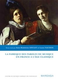 Anne-Madeleine Goulet et Laura Naudeix - La fabrique des paroles de musique en France à l'âge classique.