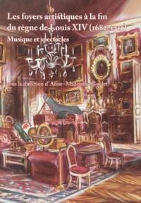 Anne-Madeleine Goulet - Les foyers artistiques à la fin du règne de Louis XIV (1682-1715) - Musiques et spectacles.