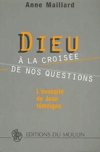 Anne Maillard - Dieu à la croisée de nos questions. - L'évangile de Jean témoigne.
