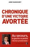 Anne Mansouret - Chronique d'une victoire avortée - Pourquoi la gauche va perdre l'élection présidentielle.