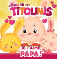 Anne Marchand Kalicky et Virginie Goyons Laban - Le monde des Titounis  : Je t'aime, Papa !.