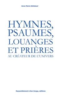 Anne-Marie Abiteboul - Hymnes, psaumes, louanges et prières au créateur de l'univers.