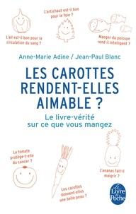 Anne-Marie Adine et Jean-Paul Blanc - Les carottes rendent-elles aimable ? - Le livre-vérité sur ce que vous mangez.