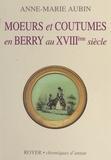 Anne-Marie Aubin - Moeurs et coutumes en Berry au XVIIIe siècle.
