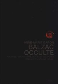 Anne-Marie Baron - Balzac occulte - Alchimie, magnétisme, sociétés secrètes.