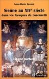 Anne-Marie Brenot - SIENNE AU XIVe SIECLE DANS LES FRESQUES DE LORENZETTI - La cité parfaite.