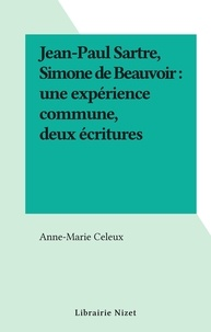 Anne-marie Celeux - Jean-Paul Sartre, Simone de Beauvoir : une expérience commune, deux écritures.