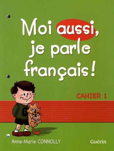 Anne-Marie Connolly - Moi aussi, je parle français ! - Cahier 1.
