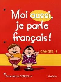 Anne-Marie Connolly - Moi aussi, je parle français ! - Cahier 2.
