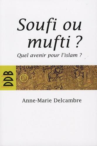 Anne-Marie Delcambre - Soufi ou mufti ? - Quel avenir pour l'islam ?.