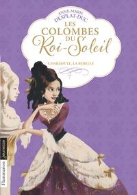 Anne-Marie Desplat-Duc - Les Colombes du Roi-Soleil Tome 3 : Charlotte La Rebelle.