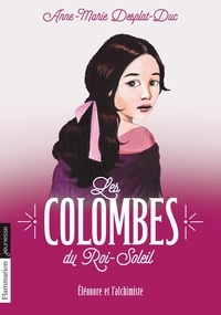 Anne-Marie Desplat-Duc - Les Colombes du Roi-Soleil Tome 6 : Eléonore et l'alchimiste.