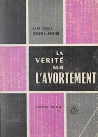 Anne-Marie Dourlen-Rollier et André Toulouse - La vérité sur l'avortement - Deux enquêtes inédites.