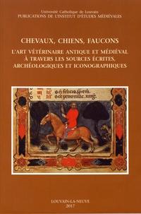 Anne-Marie Doyen-Higuet et Baudouin Van den Abeele - Chevaux, chiens, faucons - L'art vétérinaire antique et médiéval à travers les sources écrites, archéologiques et iconographiques.