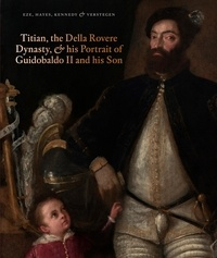 Anne-Marie Eze et Matthew Hayes - Titian, the Della Rovere Dynasty, and His Portrait of Guidobaldo II and his Son.