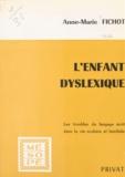 Anne-Marie Fichot et Georges Hahn - L'enfant dyslexique - Les troubles du langage écrit dans la vie sociale et familiale.