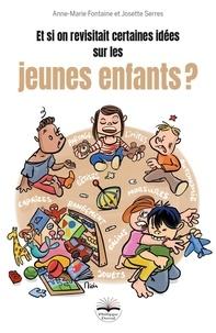 Anne-Marie Fontaine et Josette Serres - Et si on revisitait certaines idées sur les jeunes enfants ?.