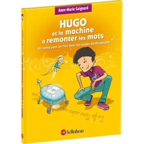 Hugo et la machine à remonter les mots. Un conte pour en finir avec les fautes d'orthographe Adapté aux dys