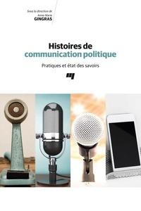 Anne-Marie Gingras - Histoires de communication politique - Pratiques et état des savoirs.