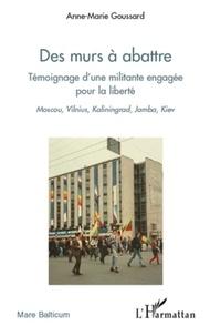 Anne-Marie Goussard - Des murs à abattre - Témoignage d'une militante engagée pour la liberté.