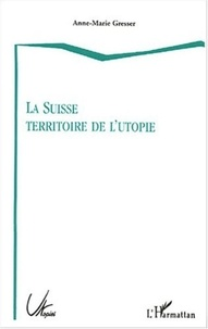 Anne-Marie Gresser - La Suisse territoire de l'utopie.