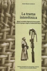 Anne-Marie Losonczy - La trama interétnica - Ritual, sociedad y figuras de intercambio entre los grupos negros y Emberá del Chocó.