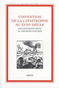 Anne-Marie Mercier-Faivre et Chantal Thomas - L'invention de la catastrophe au XVIIIe siècle - Du châtiment divin au désastre naturel.