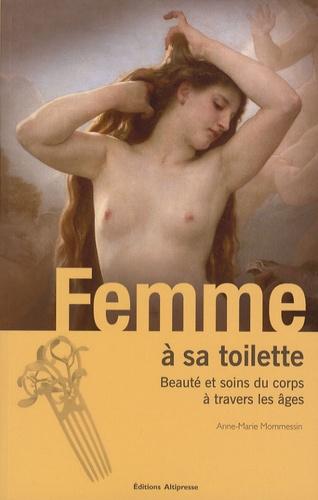 Anne-Marie Mommessin - Femme à sa toilette - Beauté et soins du corps à travers les âges.