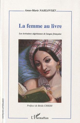Anne-Marie Nahlovsky - La femme au livre - Itinéraire d'une reconstruction de soi dans les relais d'écriture romanesque - Les écrivaines algériennes de langue française.