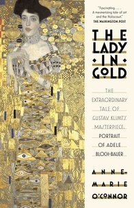 Anne-Marie O'Connor - The Lady In Gold - The Extraordinary Tale of Gustave Klimt's Masterpiece, Portrait of Adele Bloch-Bauer.