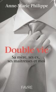 Anne-Marie Philippe - Double vie - Sa mère, ses ex, ses maîtresses et moi.