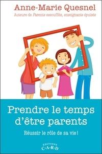 Anne-Marie Quesnel - Prendre le temps d'être parents - Réussir le rôle de sa vie !.