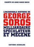 Anne-Marie Rocco - L'incroyable histoire de George Soros, milliardaire spéculateur et mécène.