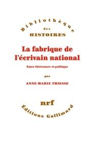 Anne-Marie Thiesse - La fabrique de l'écrivain national - Entre littérature et politique.