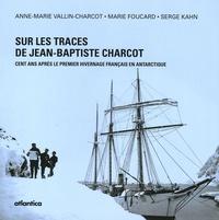 Anne-Marie Vallin-Charcot et Marie Foucard - Sur les traces de Jean-Baptiste Charcot - Cent ans après le premier hivernage français en Antarctique.