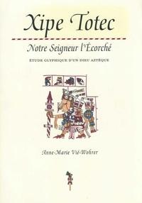 Anne-Marie Vié-Wohrer - Xipe Totec. Notre Seigneur l'Écorché - Étude glyphique d'un Dieu aztèque.