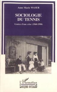 Anne-Marie Waser - Sociologie du tennis - Genèse d'une crise (1960-1990).