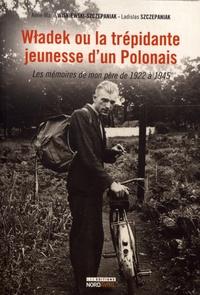 Anne-Marie Wisniewski-Szczepaniak et Ladislas Szczepaniak - Wladek ou la trépidante jeunesse d'un Polonais - Les mémoires de mon père de 1922 à 1945.
