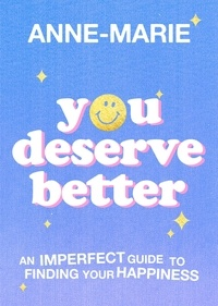 Anne-Marie - You Deserve Better - An Imperfect Guide to Finding Your Happiness.