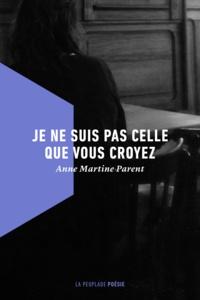 Anne Martine Parent - Je ne suis pas celle que vous croyez.