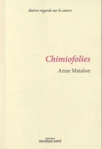 Chimiofolies, suivi de La route de Saint-Antoine- Autres regards sur le cancer - Anne Matalon |