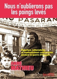 Anne Matthieu - Nous n'oublierons pas les poings levés - Reporters, éditorialistes et commentateurs antifascistes pendant la Guerre d'Espagne.