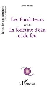 Anne Michel - Les fondateurs - Suivi de La Fontaine d'eau et de feu.