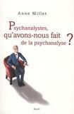 Anne Millet - Psychanalystes, qu'avons-nous fait de la psychanalyse ?.